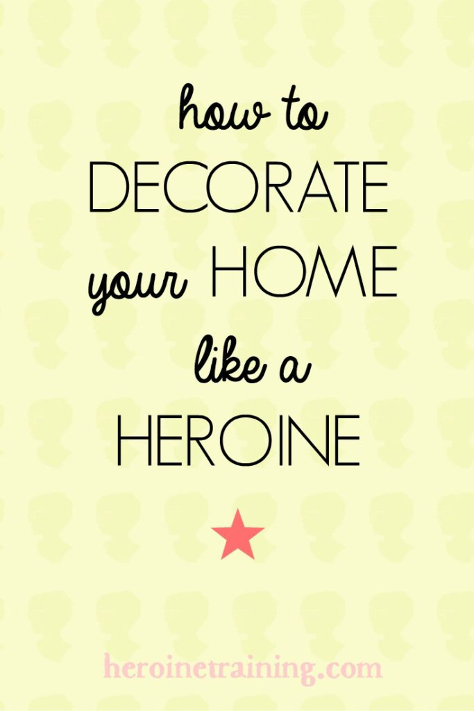Decorating Your Home Like a Heroine: Where to Begin