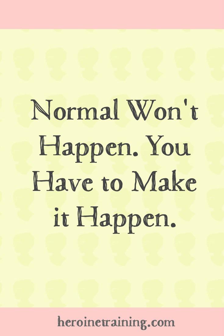 Normal Won't Happen. You Have to Make it Happen.
