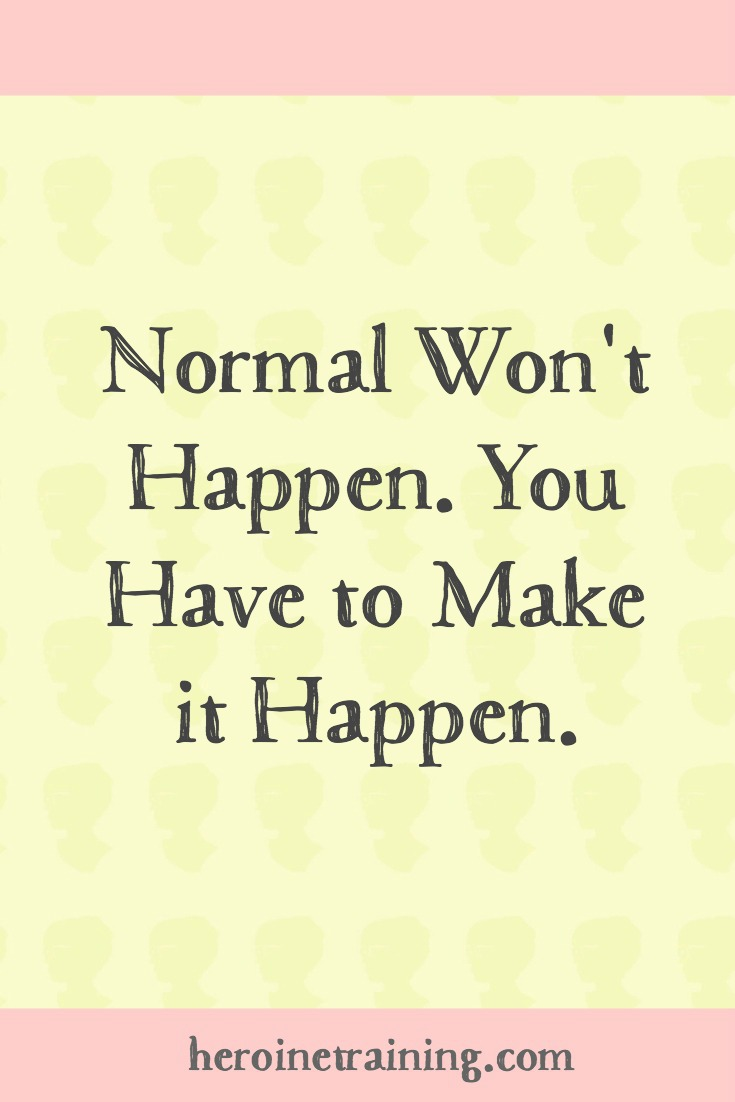 Normal Won't Happen. You Have to Make it Happen.