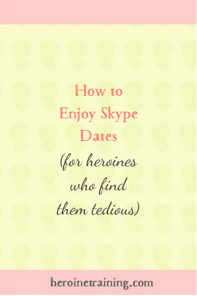 How to Enjoy Skype Dates (For Heroines Who Find them Tedious)