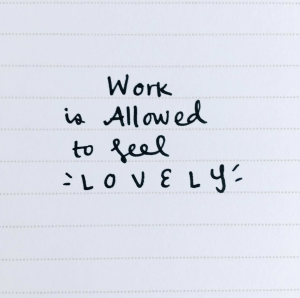Work Is Allowed to Feel Lovely